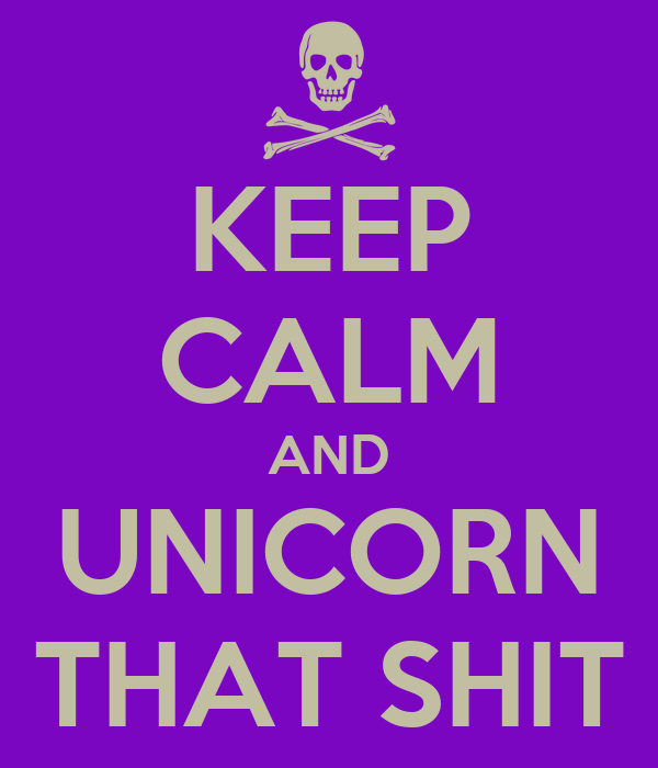 KEEP CALM AND UNICORN THAT SHIT
