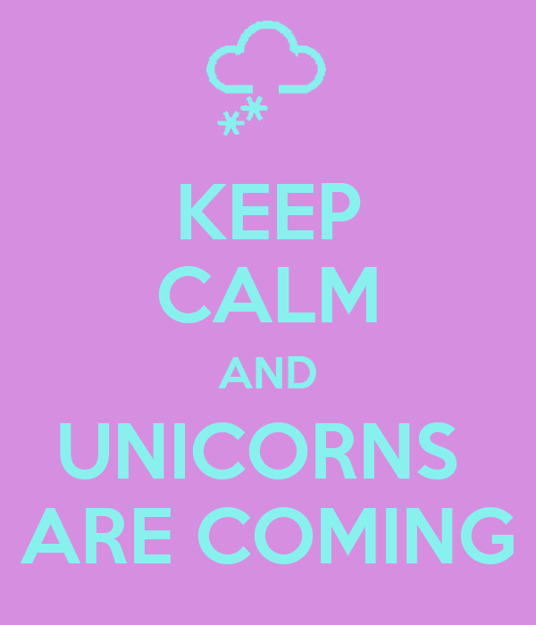 KEEP CALM AND UNICORNS  ARE COMING