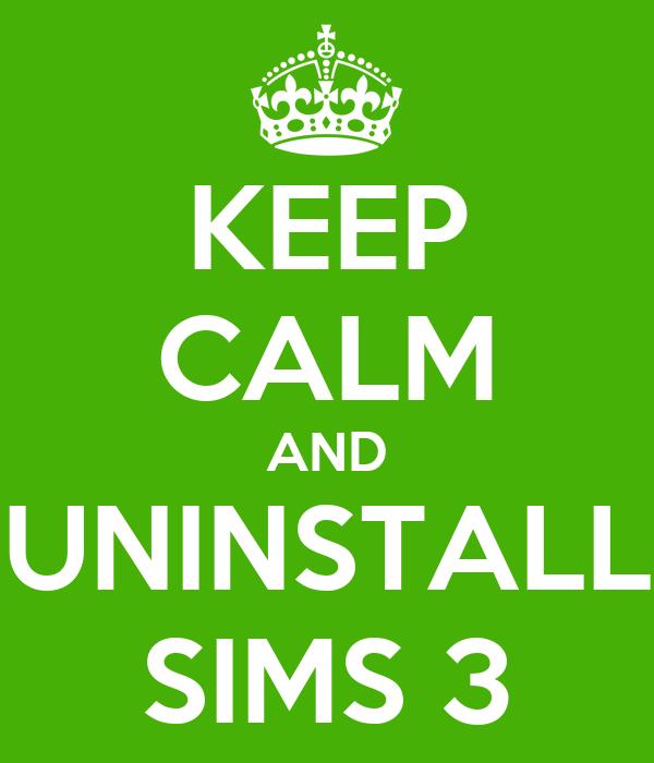KEEP CALM AND UNINSTALL SIMS 3