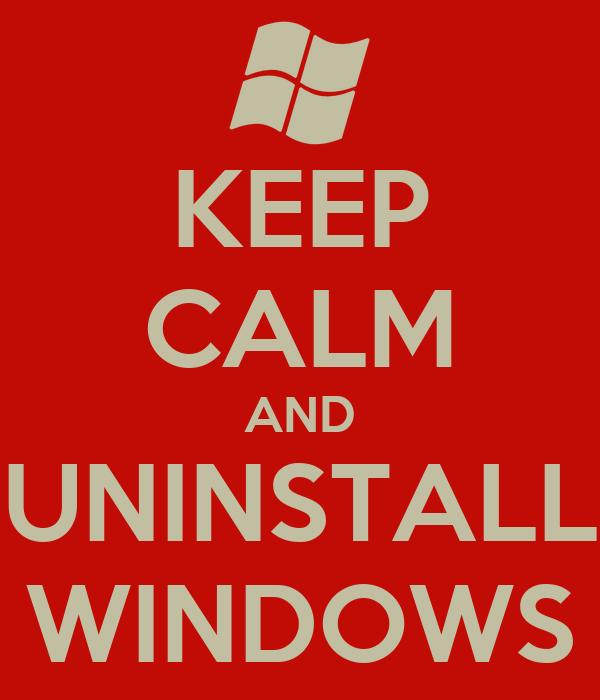 KEEP CALM AND UNINSTALL WINDOWS