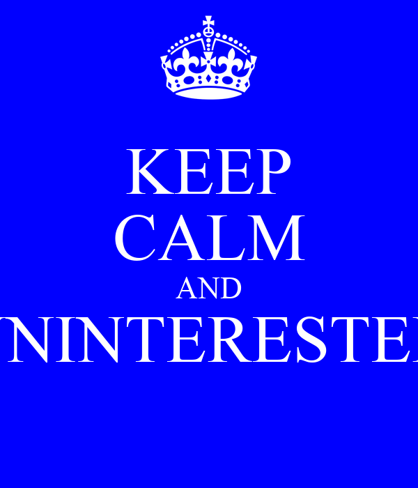 KEEP CALM AND UNINTERESTED