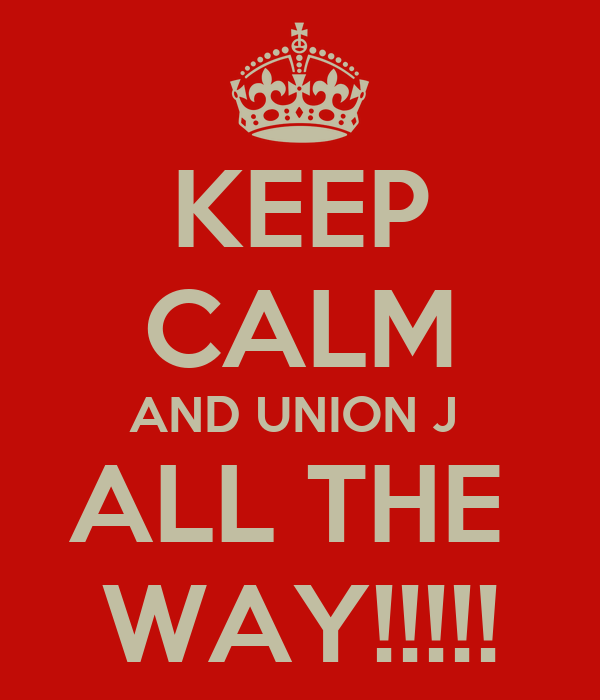 KEEP CALM AND UNION J  ALL THE  WAY!!!!!
