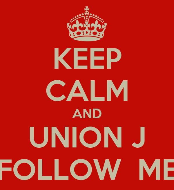 KEEP CALM AND UNION J FOLLOW  ME