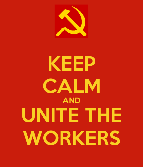 KEEP CALM AND UNITE THE WORKERS