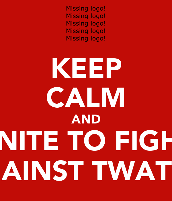 KEEP CALM AND UNITE TO FIGHT AGAINST TWATTIE