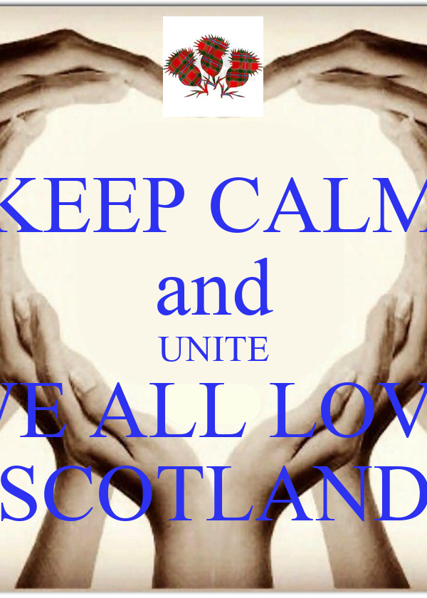 KEEP CALM and UNITE WE ALL LOVE SCOTLAND