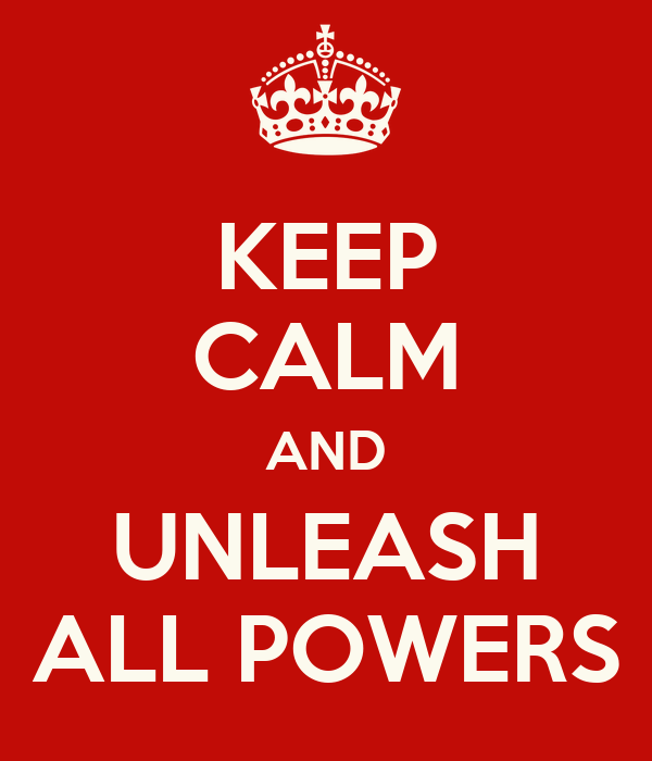 KEEP CALM AND UNLEASH ALL POWERS