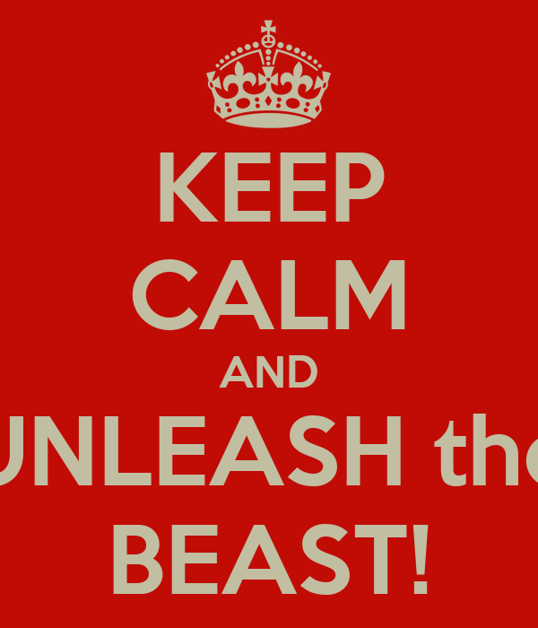 KEEP CALM AND UNLEASH the BEAST!