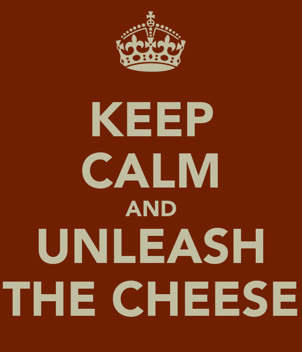 KEEP CALM AND UNLEASH THE CHEESE