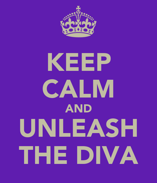 KEEP CALM AND UNLEASH THE DIVA