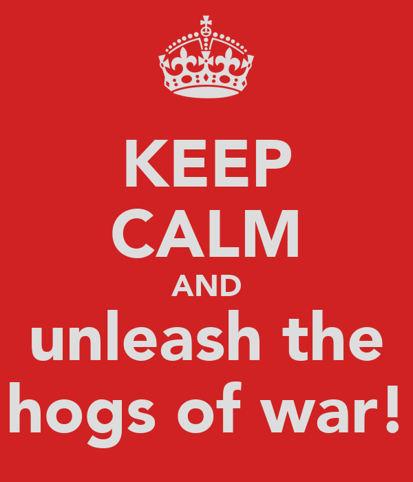 KEEP CALM AND unleash the hogs of war!