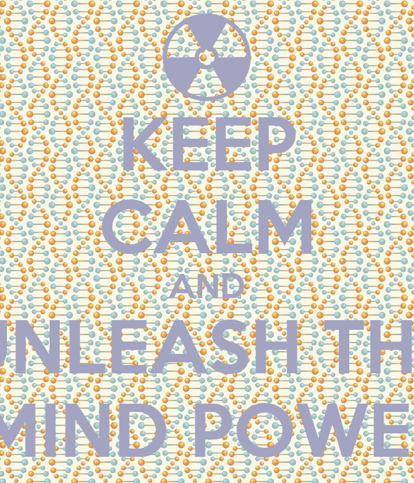 KEEP CALM AND UNLEASH THE  MIND POWER