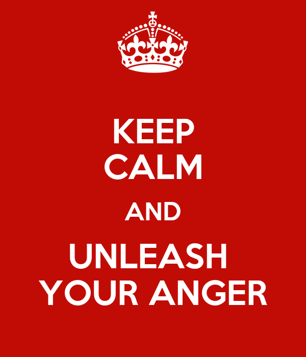 KEEP CALM AND UNLEASH  YOUR ANGER