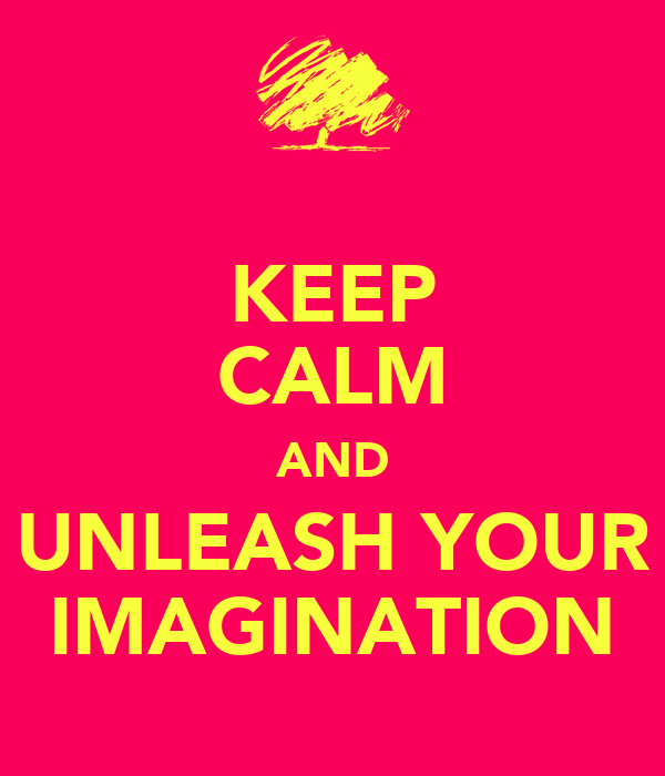 KEEP CALM AND UNLEASH YOUR IMAGINATION