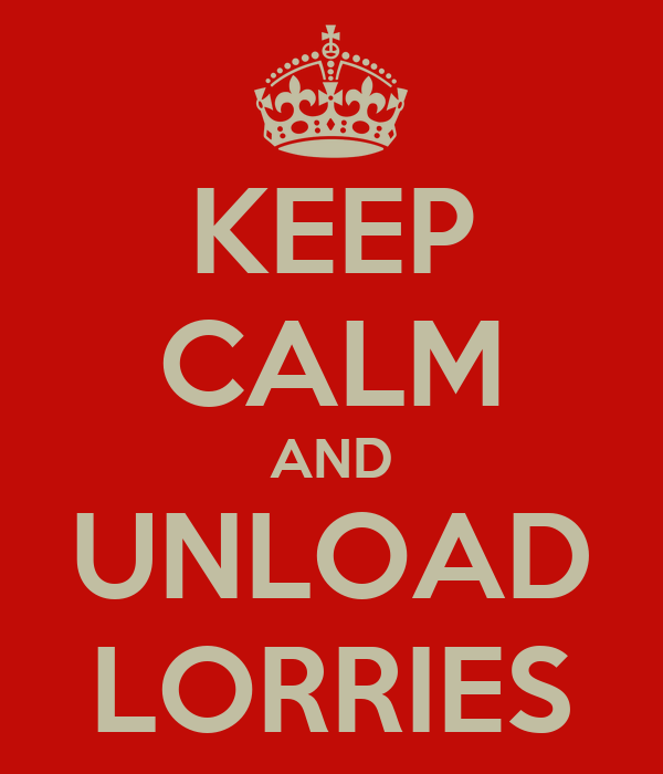 KEEP CALM AND UNLOAD LORRIES