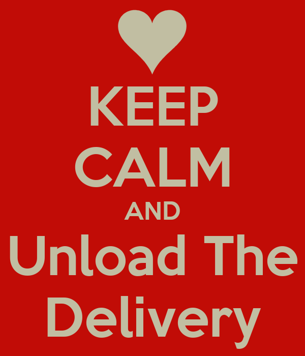 KEEP CALM AND Unload The Delivery