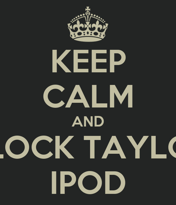 KEEP CALM AND UNLOCK TAYLOR'S IPOD