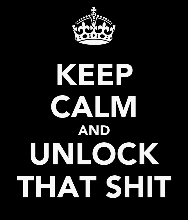 KEEP CALM AND UNLOCK THAT SHIT