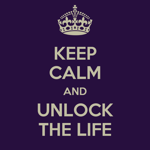 KEEP CALM AND UNLOCK THE LIFE