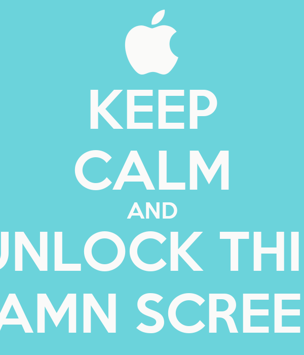 KEEP CALM AND UNLOCK THIS DAMN SCREEN!