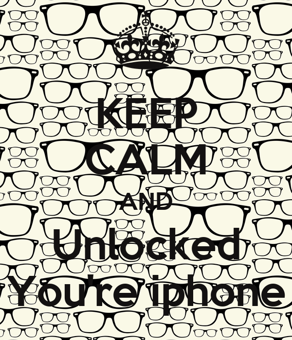 KEEP CALM AND Unlocked You're iphone