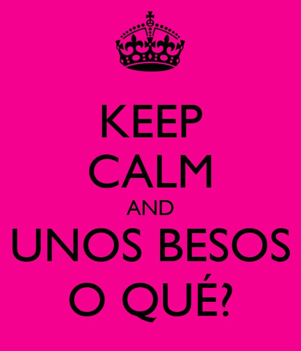 KEEP CALM AND UNOS BESOS O QUÉ?