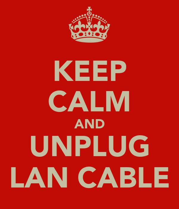 KEEP CALM AND UNPLUG LAN CABLE