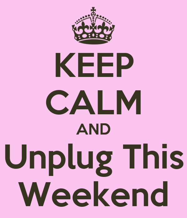 KEEP CALM AND Unplug This Weekend