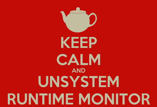 KEEP CALM AND UNSYSTEM RUNTIME MONITOR