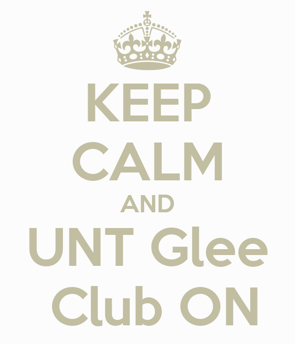 KEEP CALM AND UNT Glee  Club ON