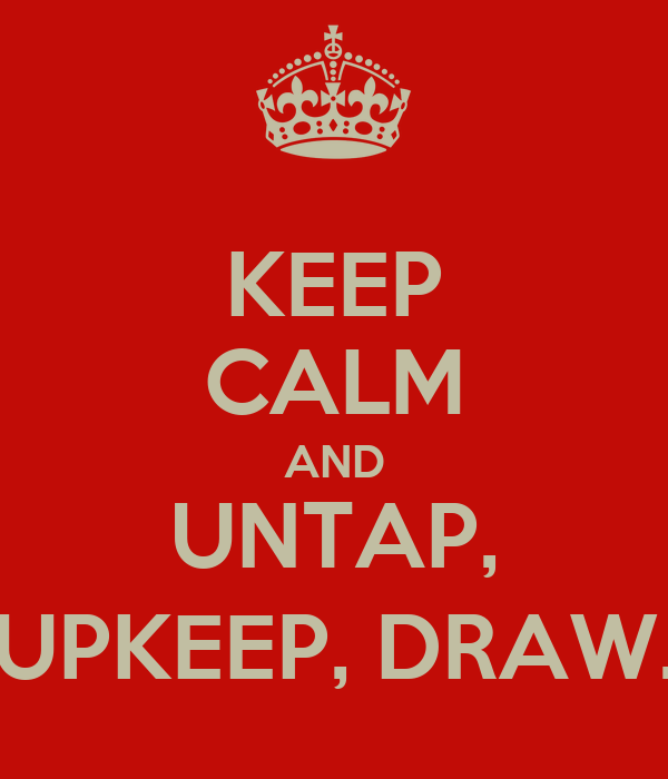 KEEP CALM AND UNTAP, UPKEEP, DRAW.