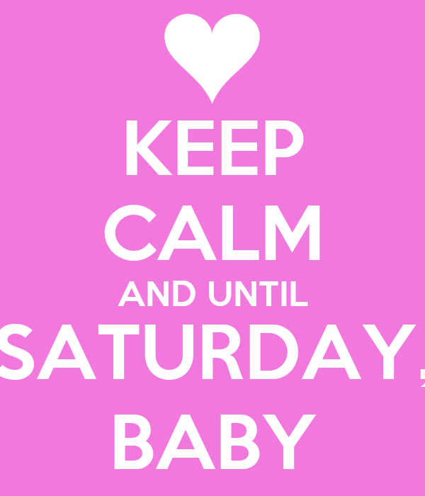 KEEP CALM AND UNTIL SATURDAY, BABY