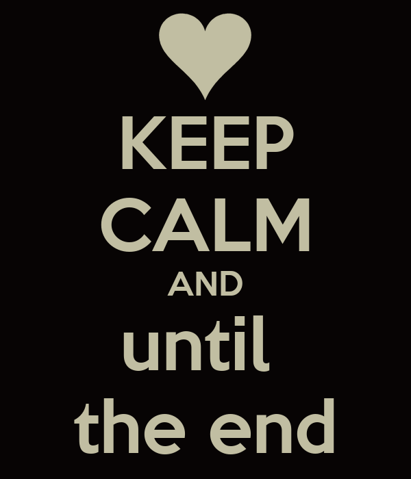 KEEP CALM AND until  the end