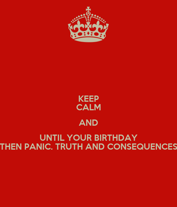 KEEP CALM AND UNTIL YOUR BIRTHDAY THEN PANIC. TRUTH AND CONSEQUENCES