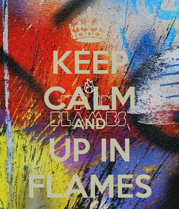 KEEP CALM AND UP IN FLAMES