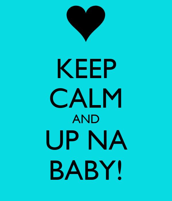 KEEP CALM AND UP NA BABY!