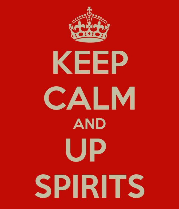 KEEP CALM AND UP  SPIRITS