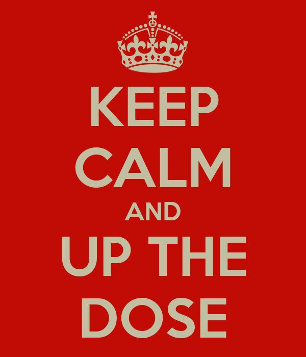 KEEP CALM AND UP THE DOSE