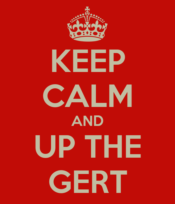 KEEP CALM AND UP THE GERT