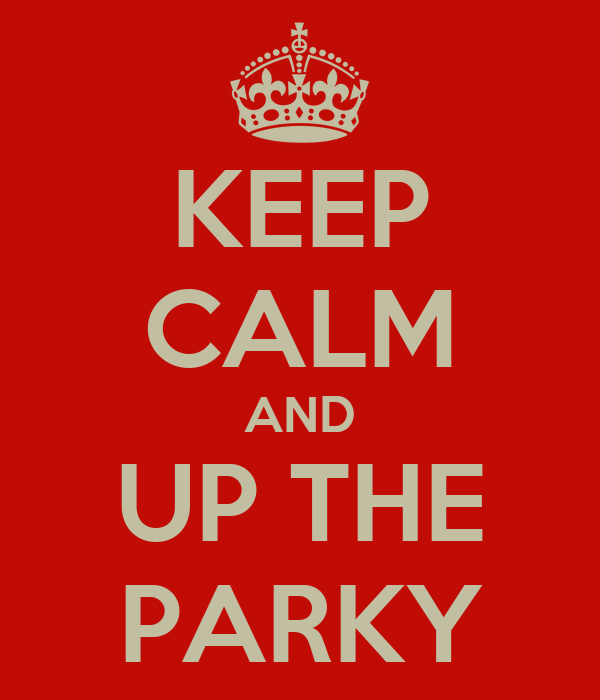 KEEP CALM AND UP THE PARKY