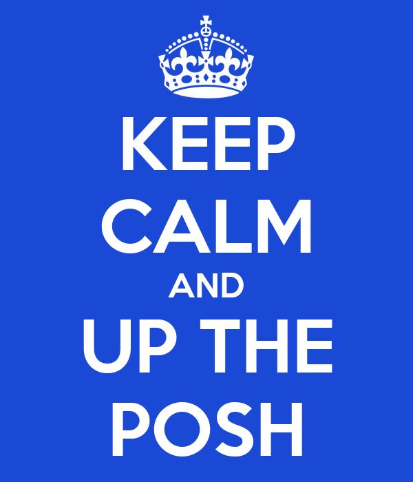 KEEP CALM AND UP THE POSH
