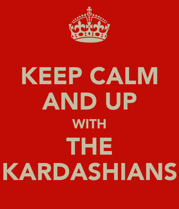 KEEP CALM AND UP WITH THE KARDASHIANS