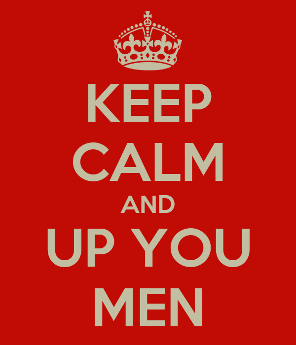 KEEP CALM AND UP YOU MEN