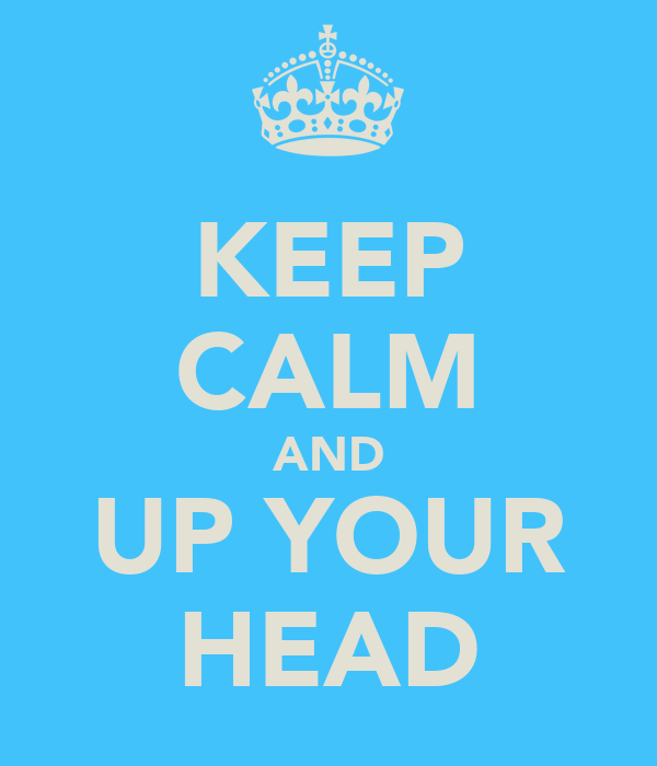 KEEP CALM AND UP YOUR HEAD