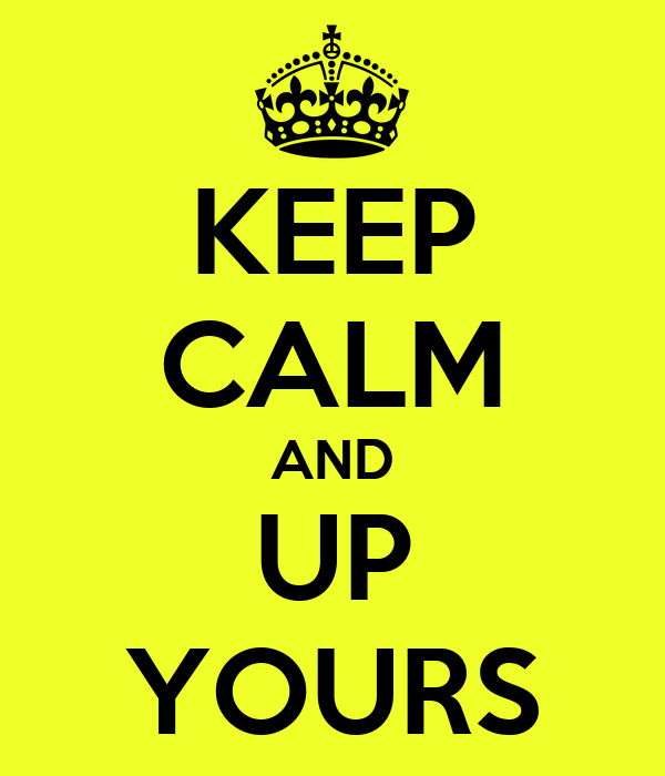 KEEP CALM AND UP YOURS