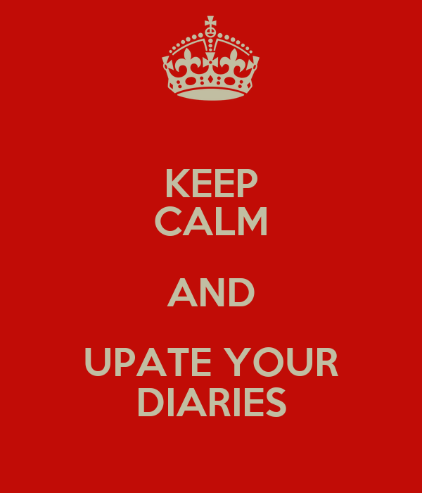 KEEP CALM AND UPATE YOUR DIARIES