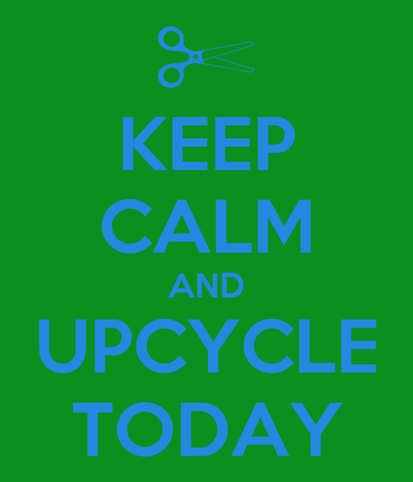 KEEP CALM AND UPCYCLE TODAY