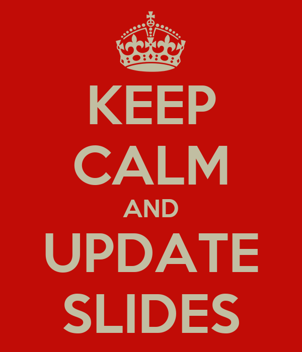 KEEP CALM AND UPDATE SLIDES