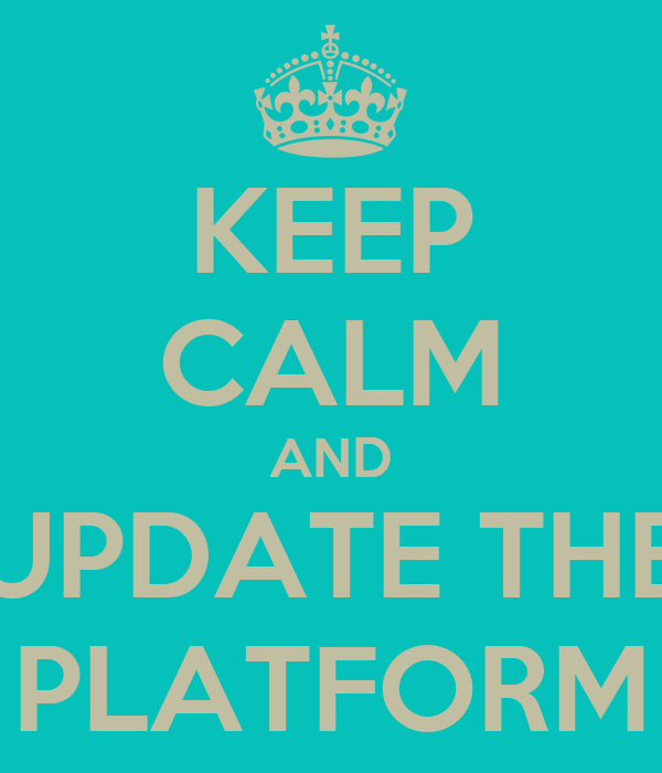 KEEP CALM AND UPDATE THE PLATFORM