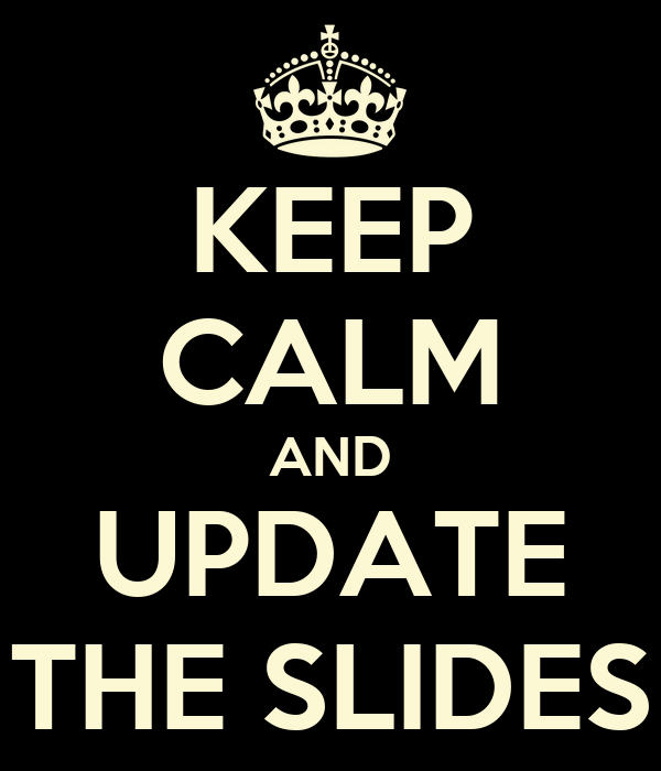KEEP CALM AND UPDATE THE SLIDES